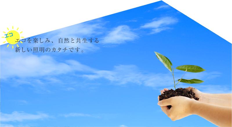 「エコ」エコを楽しみ、自然と共生する新しい照明のカタチです。